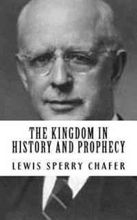 Lewis Sperry Chafer: The Kingdom in History and Prophecy {Revival Press Edition}