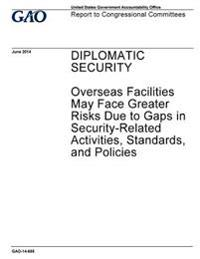 Diplomatic Security: Overseas Facilities May Face Greater Risks Due to Gaps in Security-Related Activities, Standards, and Policies: Report