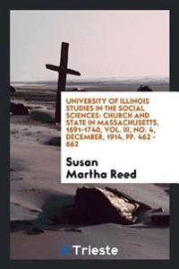 University of Illinois Studies in the Social Sciences: Church and State in Massachusetts, 1691-1740, Vol. III, No. 4, December, 1914, Pp. 462 - 662