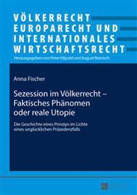 Sezession Im Voelkerrecht - Faktisches Phaenomen Oder Reale Utopie: Die Geschichte Eines Prinzips Im Lichte Eines Ungluecklichen Praezedenzfalls
