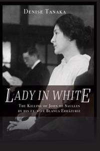 Lady in White: The Killing of John de Saulles by His Ex-Wife Blanca Errazuriz