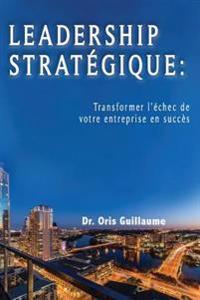 Leadership Strategique: Transformer L'Echec de Votre Entreprise En Succes