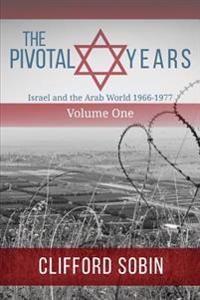 The Pivotal Years: Israel and the Arab World 1966 - 1977 Volume One
