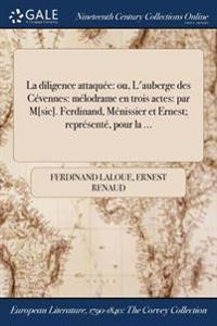 La Diligence Attaquee: Ou, L'Auberge Des Cevennes: Melodrame En Trois Actes: Par M[sic]. Ferdinand, Menissier Et Ernest; Represente, Pour La