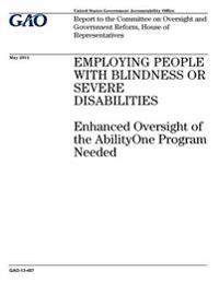 Employing People with Blindness or Severe Disabilities: Enhanced Oversight of the Abilityone Program Needed: Report to the Committee on Oversight and