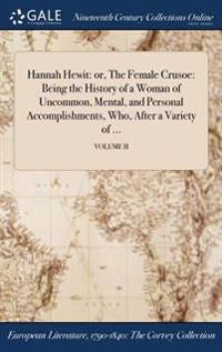Hannah Hewit: Or, the Female Crusoe: Being the History of a Woman of Uncommon, Mental, and Personal Accomplishments, Who, After a Va