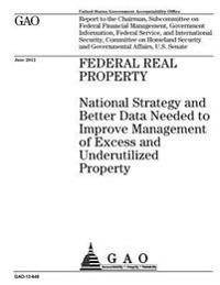 Federal Real Property: National Strategy and Better Data Needed to Improve Management of Excess and Underutilized Property: Report to the Cha