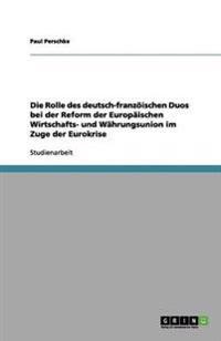 Die Rolle Des Deutsch-Franzoischen Duos Bei Der Reform Der Europaischen Wirtschafts- Und Wahrungsunion Im Zuge Der Eurokrise