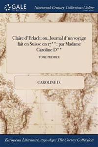 Claire D'Erlach: Ou, Journal D'Un Voyage Fait En Suisse En 17**: Par Madame Caroline D**; Tome Premier