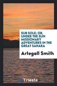 Sub Sole; Or, Under the Sun Missionary Adventures in the Great Sahara