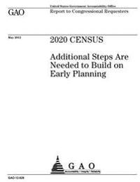 2020 Census: Additional Steps Are Needed to Build on Early Planning: Report to Congressional Requesters.