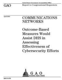 Communications Networks: Outcome-Based Measures Would Assist Dhs in Assessing Effectiveness of Cybersecurity Efforts: Report to Congressional R