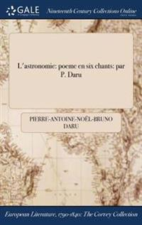 L'Astronomie: Poeme En Six Chants: Par P. Daru