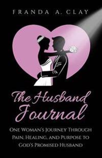 The Husband Journal: One Woman's Journey Through Pain, Healing, and Purpose to God's Promised Husband