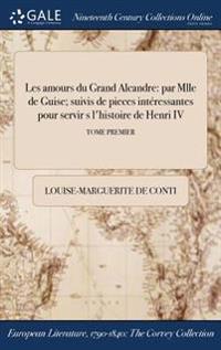 Les Amours Du Grand Alcandre: Par Mlle de Guise; Suivis de Pieces Interessantes Pour Servir S L'Histoire de Henri IV; Tome Premier