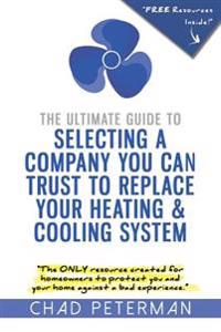 The Ultimate Guide to Selecting a Company You Can Trust to Replace Your Heating and Cooling System: The Only Resource Created for Homeowners to Protec