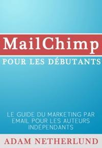 Mailchimp Pour Les Debutants : Le Guide Du Marketing Par Email Pour Les Auteurs Independants