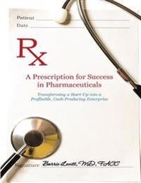 Prescription for Success In Pharmaceuticals: Transforming a Startup Into a Profitable, Cash Producing Enterprise