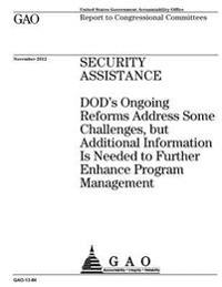 Security Assistance: Dod's Ongoing Reforms Address Some Challenges, But Additional Information Is Needed to Futher Enhance Program Manageme