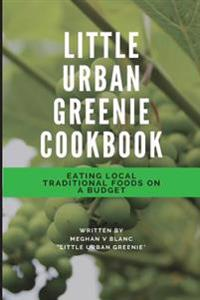 The Little Urban Greenie Cookbook: Eating Local Traditional Foods on a Budget