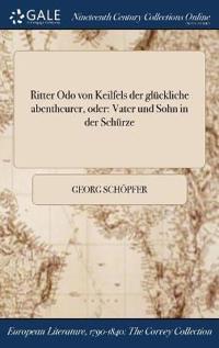 Ritter Odo Von Keilfels Der Gluckliche Abentheurer, Oder: Vater Und Sohn in Der Schurze