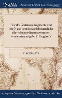 Pascal's Gedanken, Fragmente Und Briefe: Aus Dem Franzosichen Nach Der Mit Vielen Unedirten Abschnitten Vermehrten Ausgabe P. Faugere's