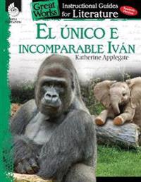 El Unico E Incomparable Ivan (the One and Only Ivan): An Instructional Guide for Literatur: An Instructional Guide for Literature