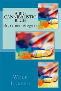 A Big Cannibalistic Blue!: Short Monologues