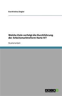 Welche Ziele verfolgt die Durchführung der Arbeitsmarktreform Hartz IV?