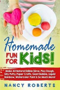 Homemade Fun for Kids!: Make All Natural Edible Slime, Play Dough, Silly Putty, Paper Crafts, Giant Bubble, Liquid Rainbow, Watercolor Paint &