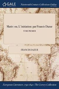 Marie: Ou, L'Initiation: Par Francis Dazur; Tome Premier