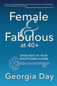 Female & Fabulous at 40+: Seven Keys to Your Exceptional Future