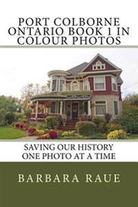 Port Colborne Ontario Book 1 in Colour Photos: Saving Our History One Photo at a Time