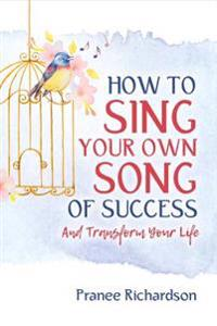How to Sing Your Own Song of Success: And Transform Your Life