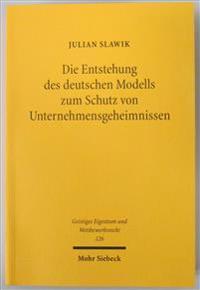 Die Entstehung Des Deutschen Modells Zum Schutz Von Unternehmensgeheimnissen: Ein Beitrag Zur Geschichte Des Geistigen Eigentums