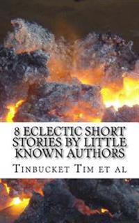 8 Eclectic Short Stories by Little Known Authors: Heretofore Unpublished