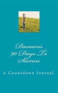 Damaris 90 Days to Success: A Countdown Journal.