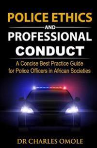 Police Ethics and Professional Conduct: A Concise Best Practice Guide for Police Officers in African Societies.