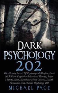 Dark Psychology 202: The Advance Secrets of Psychological Warfare, Dark Nlp, Dark Cognitive Behavioral Therapy, Super Manipulation, Kamikaz
