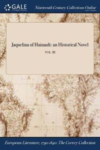 Jaquelina of Hainault: An Historical Novel; Vol. III