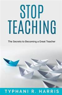 Stop Teaching: The Secrets to Becoming a Great Teacher