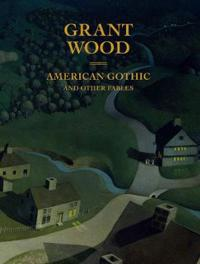 Grant Wood: American Gothic and Other Fables