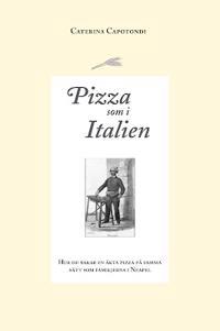 Pizza som i Italien : hur du bakar en äkta pizza på samma sätt som familjerna i Neapel