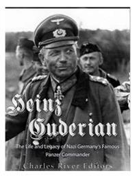 Heinz Guderian: The Life and Legacy of Nazi Germany's Famous Panzer Commander
