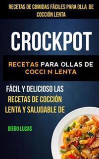 Crockpot: Recetas de Comidas Faciles Para Olla de Coccion Lenta: Recetas Para Ollas de Coccion Lenta (Slow Cooker): Facil y Deli