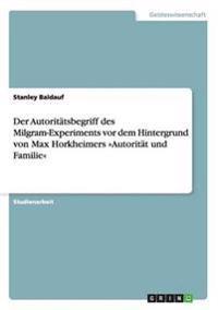 Der Autoritatsbegriff Des Milgram-Experiments VOR Dem Hintergrund Von Max Horkheimers Autoritat Und Familie