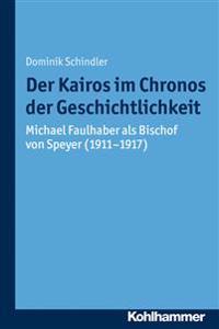 Der Kairos Im Chronos Der Geschichtlichkeit: Michael Faulhaber ALS Bischof Von Speyer (1911-1917)