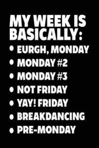 My Week Is Basically: -Eurgh, Monday -Monday #2 -Monday #3 -Not Friday - Yay! Friday - Breakdancing - Pre-Monday: Blank Journal for Kids (No