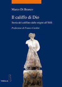 Il Califfo Di Dio: Storia del Califfato Dalle Origini All'isis