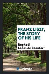 Franz Liszt, the Story of His Life